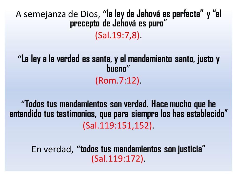 A semejanza de Dios, la ley de Jehová es perfecta y el precepto de Jehová es puro (Sal.19:7,8). La ley a la verdad es santa, y el mandamiento santo, j