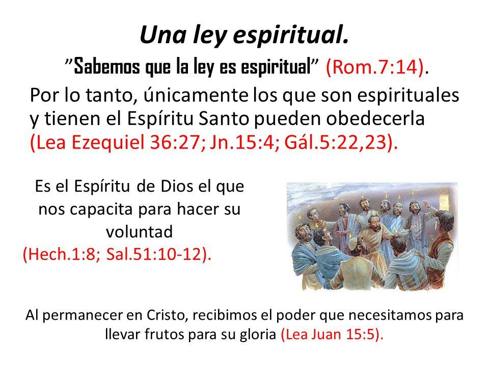 Una ley espiritual. Sabemos que la ley es espiritual (Rom.7:14). Por lo tanto, únicamente los que son espirituales y tienen el Espíritu Santo pueden o