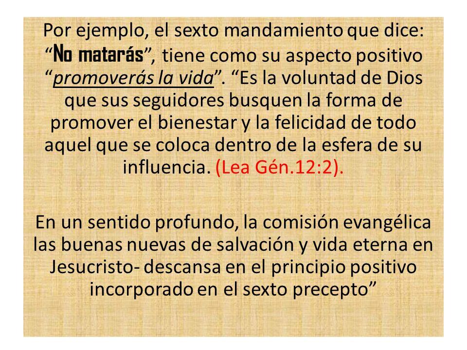 Por ejemplo, el sexto mandamiento que dice: No matarás, tiene como su aspecto positivopromoverás la vida. Es la voluntad de Dios que sus seguidores bu
