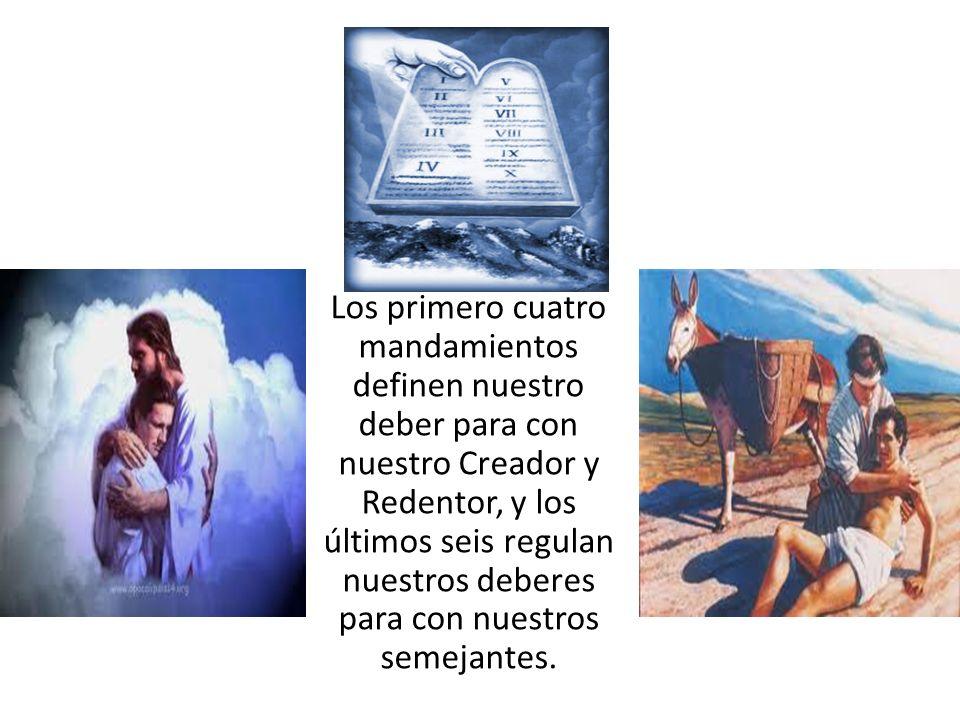 Los primero cuatro mandamientos definen nuestro deber para con nuestro Creador y Redentor, y los últimos seis regulan nuestros deberes para con nuestr