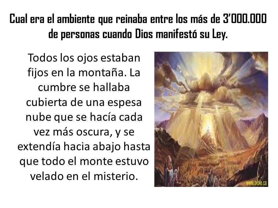 Cual era el ambiente que reinaba entre los más de 3000.000 de personas cuando Dios manifestó su Ley. Todos los ojos estaban fijos en la montaña. La cu