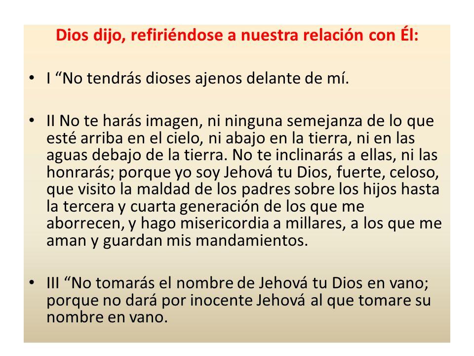 Dios dijo, refiriéndose a nuestra relación con Él: I No tendrás dioses ajenos delante de mí. II No te harás imagen, ni ninguna semejanza de lo que est