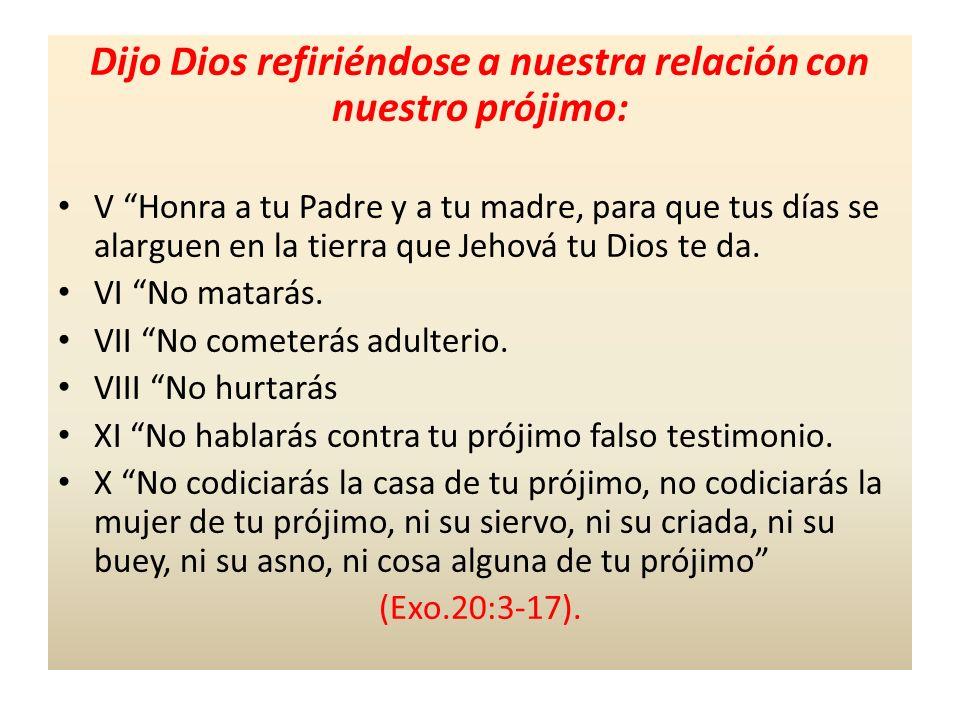 Dijo Dios refiriéndose a nuestra relación con nuestro prójimo: V Honra a tu Padre y a tu madre, para que tus días se alarguen en la tierra que Jehová