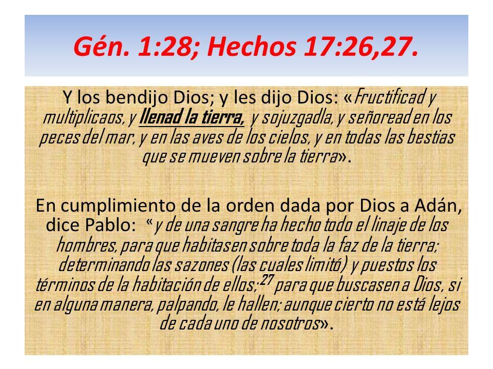 Gén. 1:28; Hechos 17:26,27. Y los bendijo Dios; y les dijo Dios: « Fructificad y multiplicaos, y llenad la tierra, y sojuzgadla, y señoread en los pec