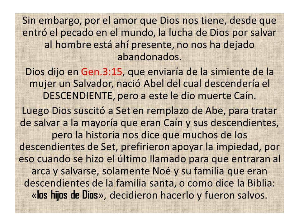 Sin embargo, por el amor que Dios nos tiene, desde que entró el pecado en el mundo, la lucha de Dios por salvar al hombre está ahí presente, no nos ha