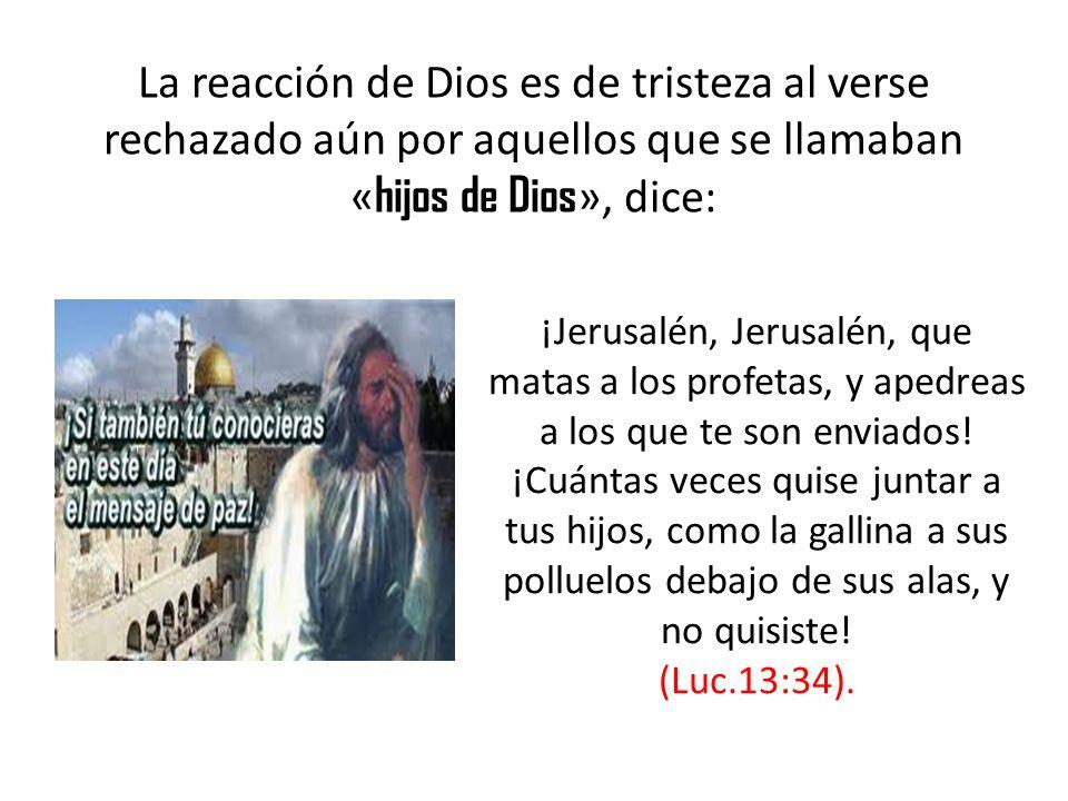 La reacción de Dios es de tristeza al verse rechazado aún por aquellos que se llamaban « hijos de Dios », dice: ¡Jerusalén, Jerusalén, que matas a los