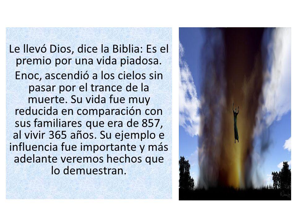 Le llevó Dios, dice la Biblia: Es el premio por una vida piadosa. Enoc, ascendió a los cielos sin pasar por el trance de la muerte. Su vida fue muy re