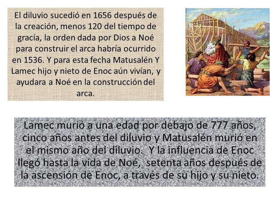 Lamec murió a una edad por debajo de 777 años, cinco años antes del diluvio y Matusalén murió en el mismo año del diluvio. Y la influencia de Enoc lle