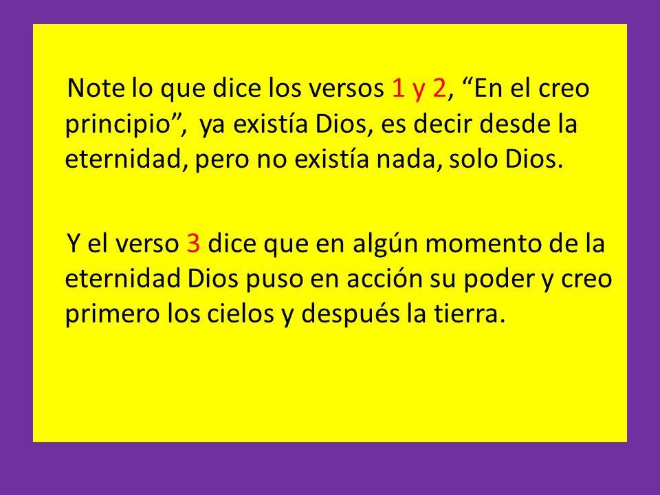 Note lo que dice los versos 1 y 2, En el creo principio, ya existía Dios, es decir desde la eternidad, pero no existía nada, solo Dios. Y el verso 3 d