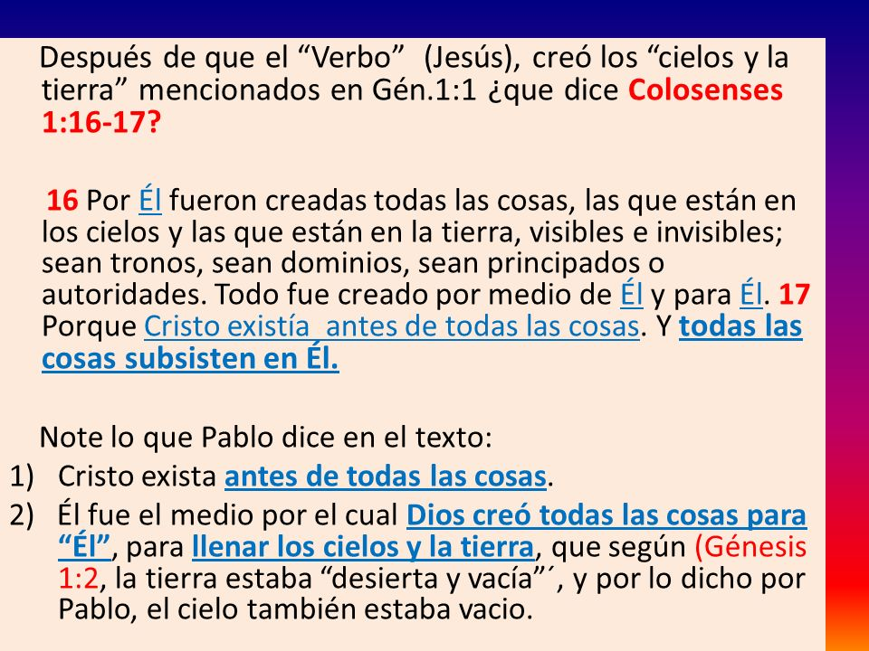 Después de que el Verbo (Jesús), creó los cielos y la tierra mencionados en Gén.1:1 ¿que dice Colosenses 1:16-17? 16 Por Él fueron creadas todas las c