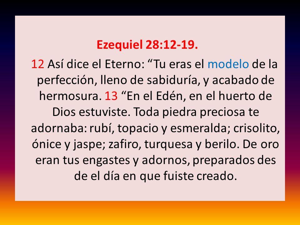 Ezequiel 28:12-19. 12 Así dice el Eterno: Tu eras el modelo de la perfección, lleno de sabiduría, y acabado de hermosura. 13 En el Edén, en el huerto