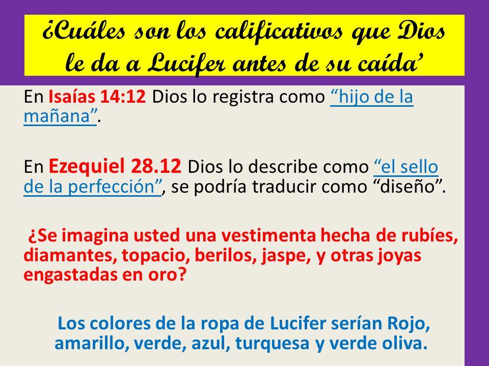 ¿Cuáles son los calificativos que Dios le da a Lucifer antes de su caída En Isaías 14:12 Dios lo registra como hijo de la mañana. En Ezequiel 28.12 Di
