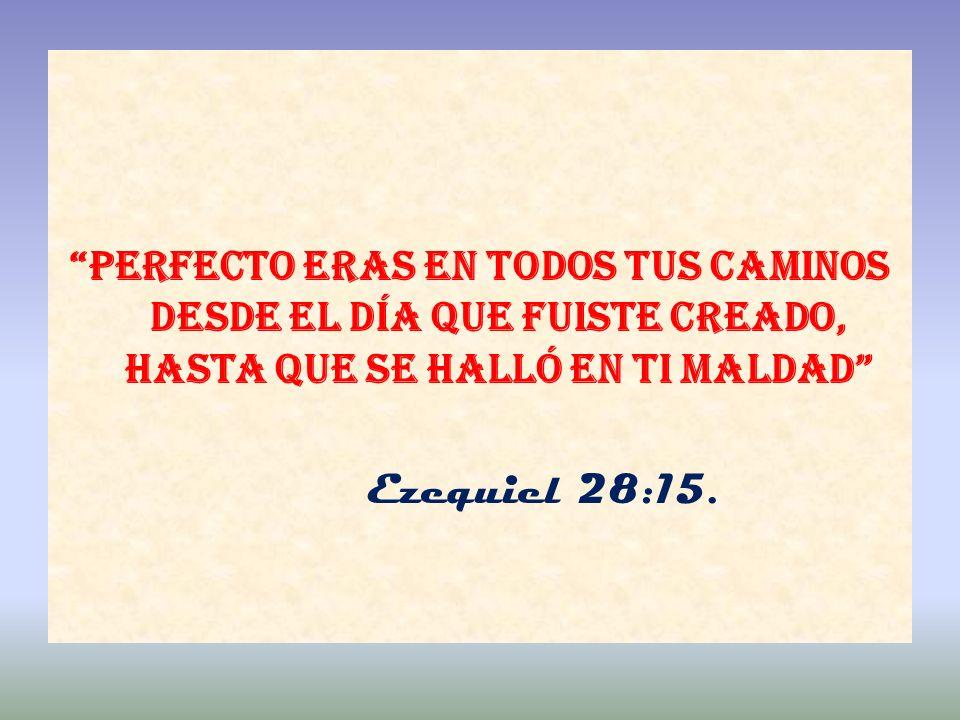 Perfecto eras en todos tus caminos desde el día que fuiste creado, hasta que se halló en ti maldad Ezequiel 28:15.