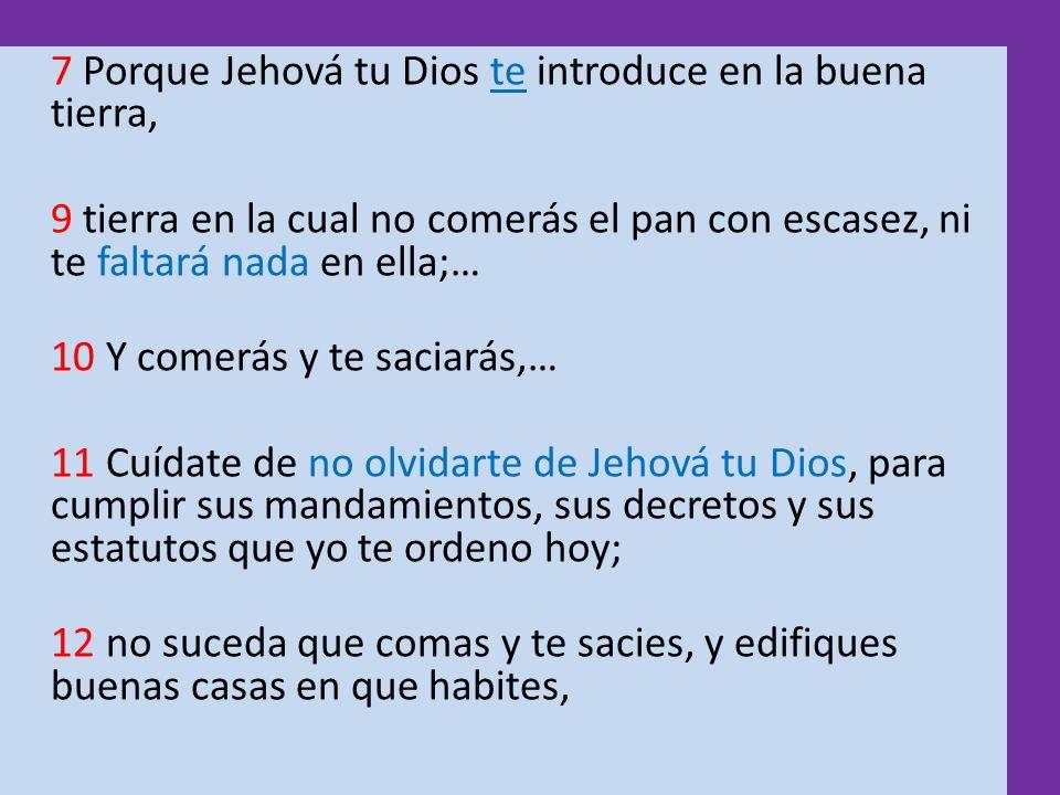 7 Porque Jehová tu Dios te introduce en la buena tierra, 9 tierra en la cual no comerás el pan con escasez, ni te faltará nada en ella;… 10 Y comerás