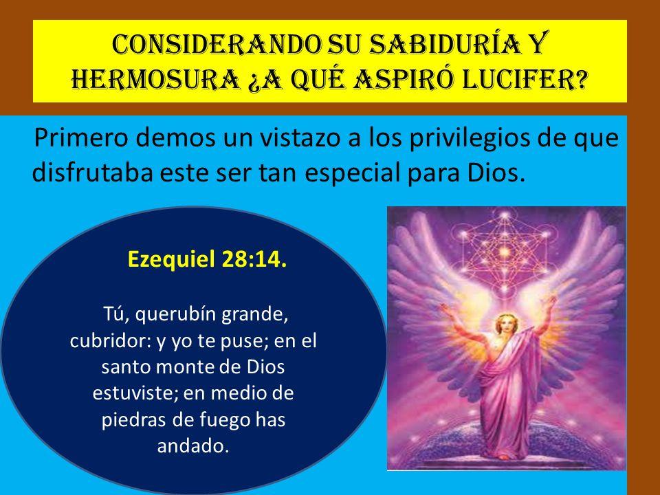 Considerando su sabiduría y hermosura ¿A qué aspiró Lucifer? Primero demos un vistazo a los privilegios de que disfrutaba este ser tan especial para D