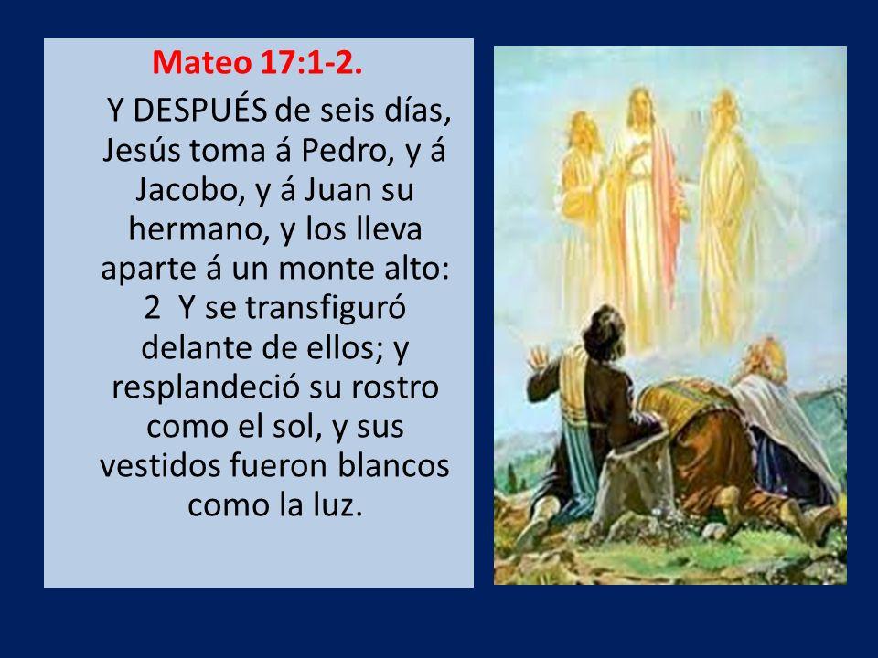 Mateo 17:1-2. Y DESPUÉS de seis días, Jesús toma á Pedro, y á Jacobo, y á Juan su hermano, y los lleva aparte á un monte alto: 2 Y se transfiguró dela