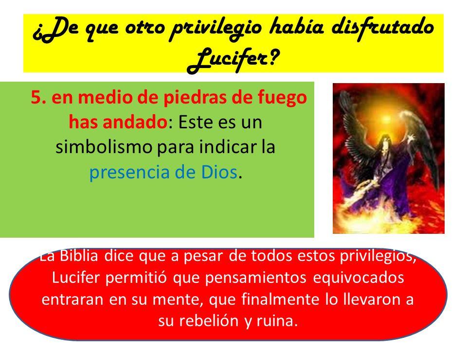 ¿De que otro privilegio había disfrutado Lucifer? 5. en medio de piedras de fuego has andado: Este es un simbolismo para indicar la presencia de Dios.