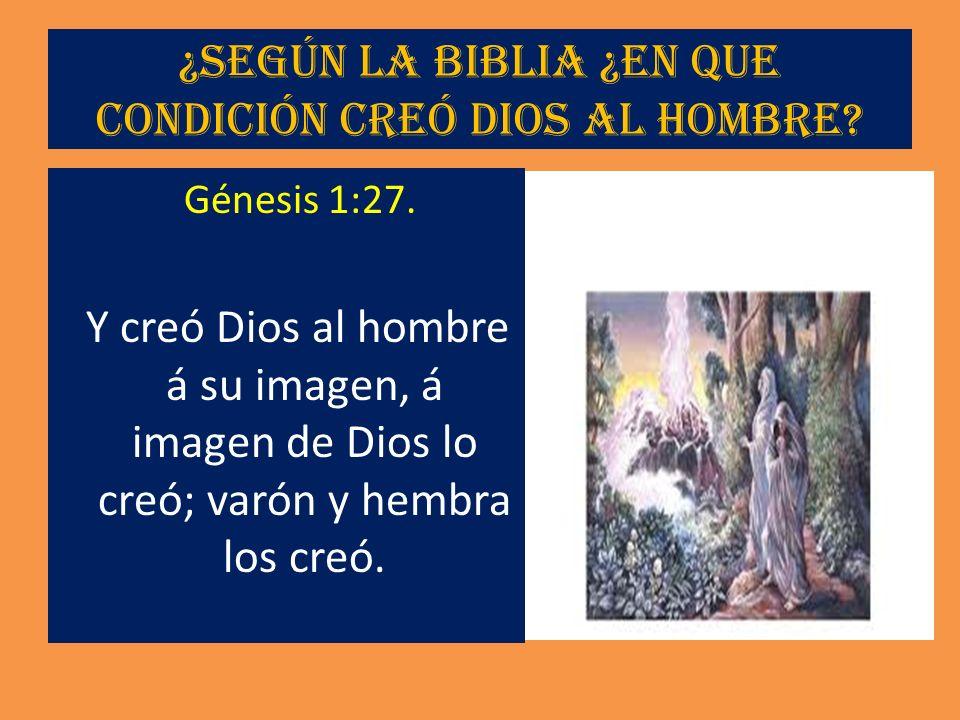 ¿Según la Biblia ¿En que condición creó Dios al hombre? Génesis 1:27. Y creó Dios al hombre á su imagen, á imagen de Dios lo creó; varón y hembra los