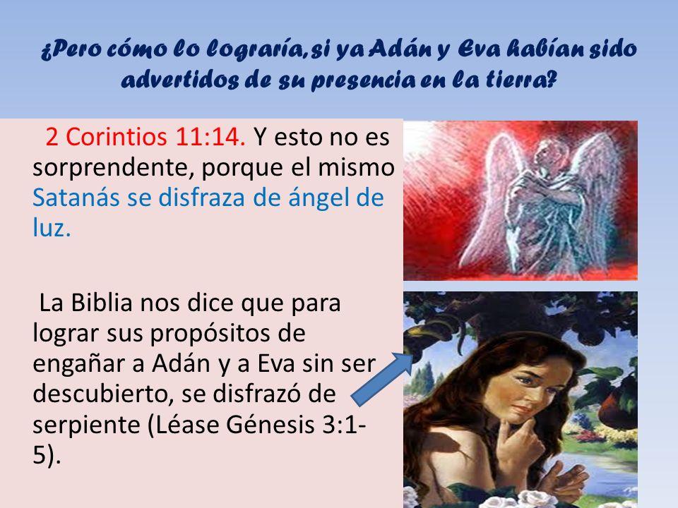 ¿Pero cómo lo lograría, si ya Adán y Eva habían sido advertidos de su presencia en la tierra? 2 Corintios 11:14. Y esto no es sorprendente, porque el