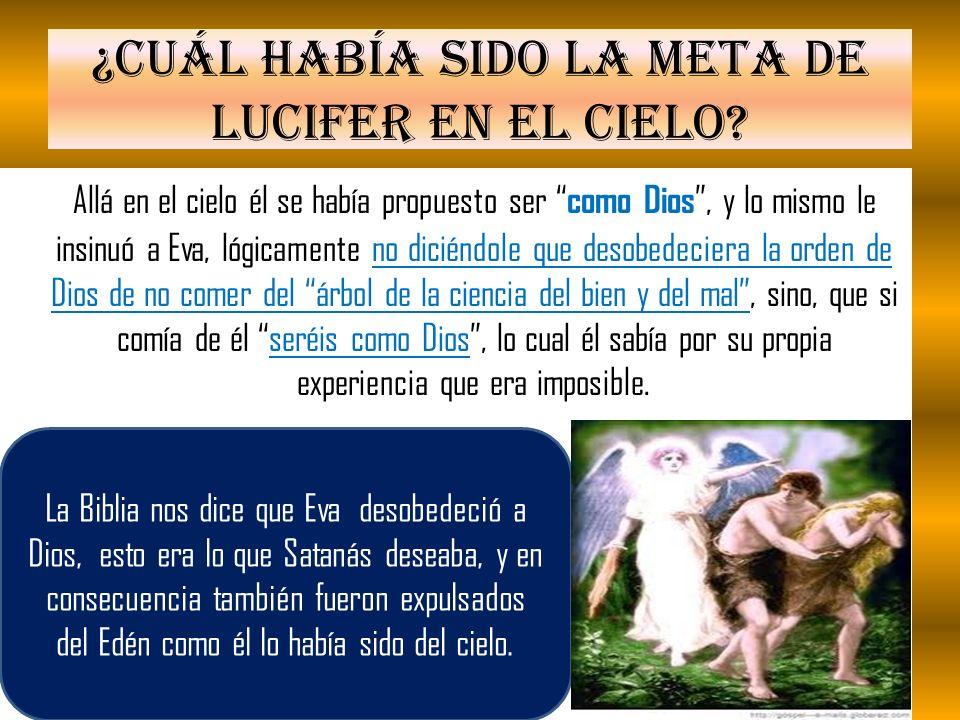 ¿Cuál había sido la meta de Lucifer en el cielo? Allá en el cielo él se había propuesto ser como Dios, y lo mismo le insinuó a Eva, lógicamente no dic