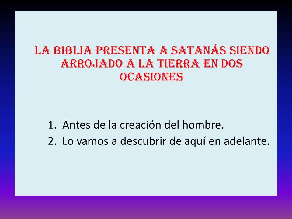 La Biblia presenta a Satanás siendo arrojado a la tierra en dos ocasiones 1. Antes de la creación del hombre. 2. Lo vamos a descubrir de aquí en adela