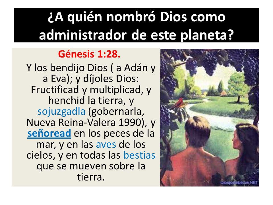 ¿A quién nombró Dios como administrador de este planeta? Génesis 1:28. Y los bendijo Dios ( a Adán y a Eva); y díjoles Dios: Fructificad y multiplicad