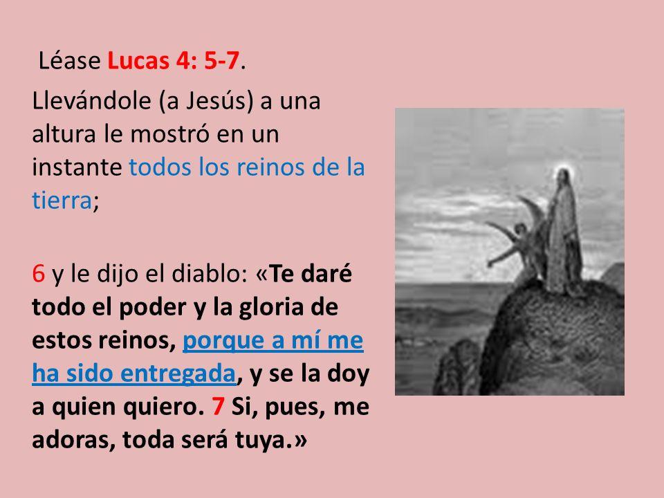 Léase Lucas 4: 5-7. Llevándole (a Jesús) a una altura le mostró en un instante todos los reinos de la tierra; 6 y le dijo el diablo: «Te daré todo el
