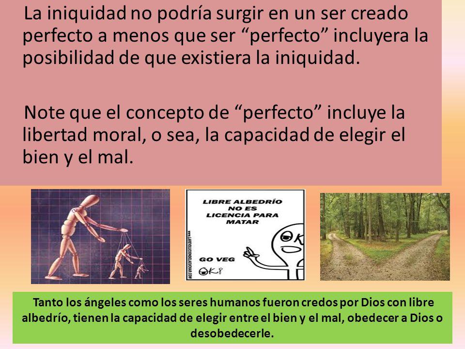 La iniquidad no podría surgir en un ser creado perfecto a menos que ser perfecto incluyera la posibilidad de que existiera la iniquidad. Note que el c