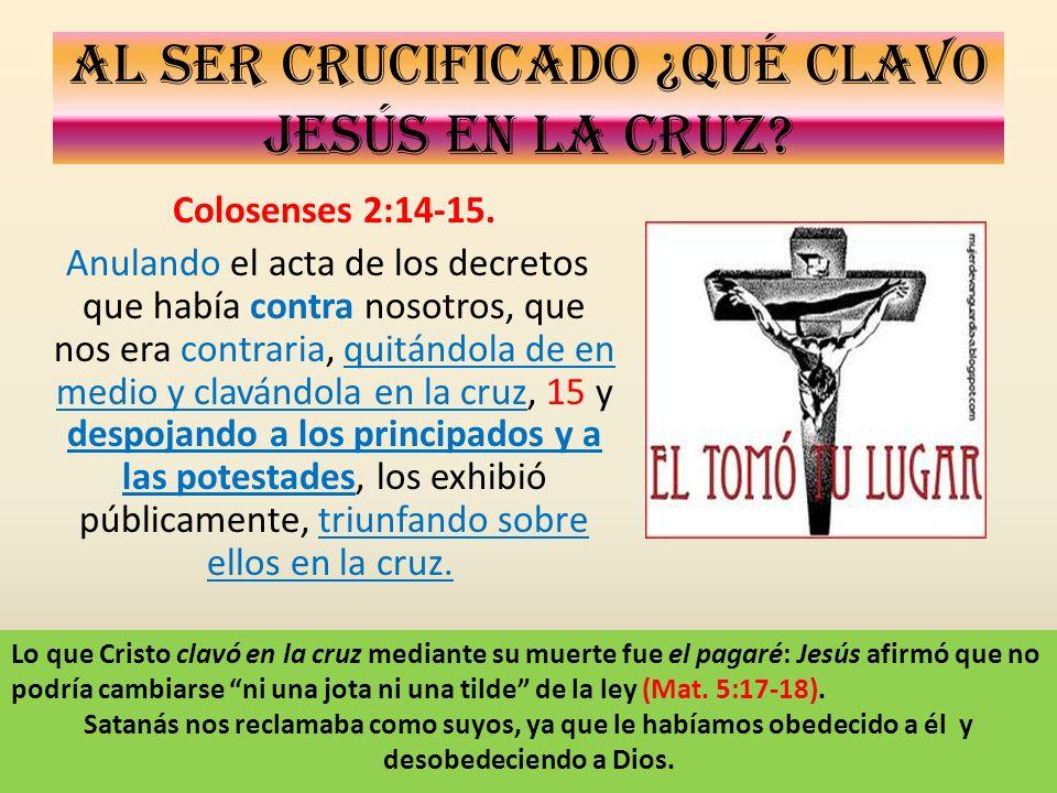 Al ser crucificado ¿Qué clavo Jesús en la cruz? Colosenses 2:14-15. Anulando el acta de los decretos que había contra nosotros, que nos era contraria,