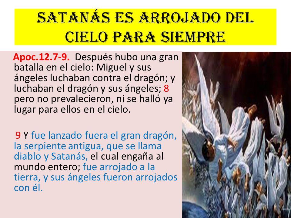 Satanás es arrojado del cielo para siempre Apoc.12.7-9. Después hubo una gran batalla en el cielo: Miguel y sus ángeles luchaban contra el dragón; y l