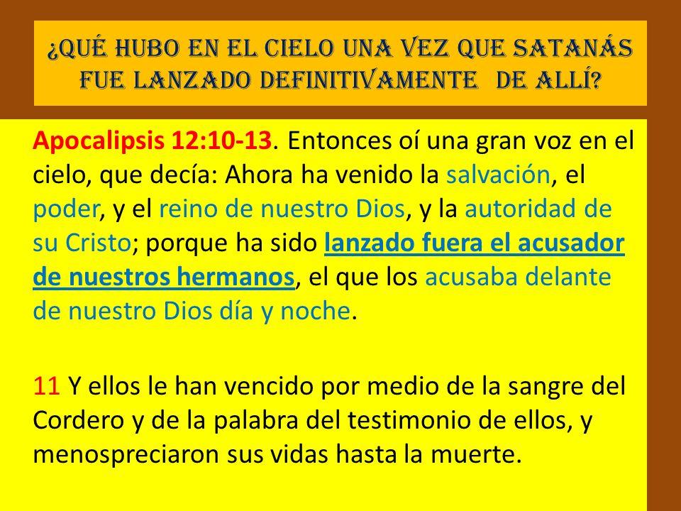 ¿Qué hubo en el cielo una vez que Satanás fue lanzado definitivamente de allí? Apocalipsis 12:10-13. Entonces oí una gran voz en el cielo, que decía: