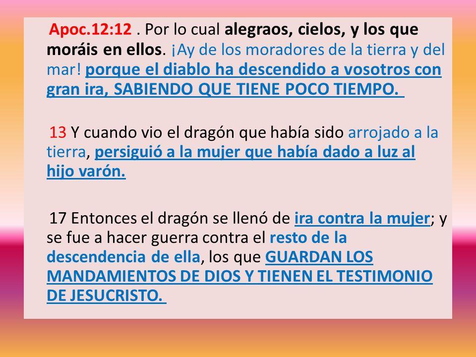 Apoc.12:12. Por lo cual alegraos, cielos, y los que moráis en ellos. ¡Ay de los moradores de la tierra y del mar! porque el diablo ha descendido a vos