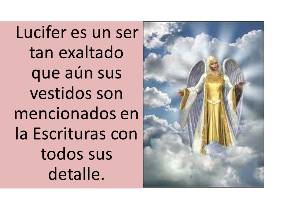 Lucifer es un ser tan exaltado que aún sus vestidos son mencionados en la Escrituras con todos sus detalle.
