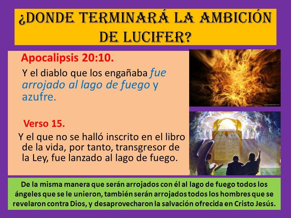 ¿Donde terminará la ambición de Lucifer? Apocalipsis 20:10. Y el diablo que los engañaba fue arrojado al lago de fuego y azufre. Verso 15. Y el que no