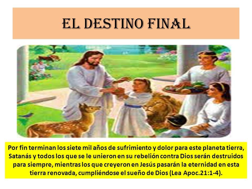 El destino final Por fin terminan los siete mil años de sufrimiento y dolor para este planeta tierra, Satanás y todos los que se le unieron en su rebe