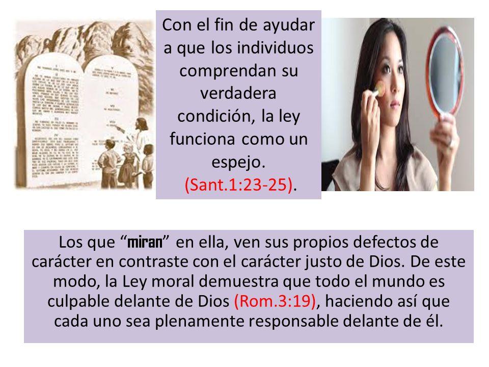 Los que miran en ella, ven sus propios defectos de carácter en contraste con el carácter justo de Dios. De este modo, la Ley moral demuestra que todo