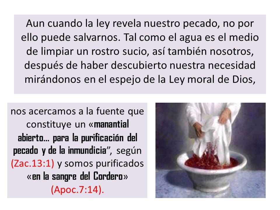 Aun cuando la ley revela nuestro pecado, no por ello puede salvarnos. Tal como el agua es el medio de limpiar un rostro sucio, así también nosotros, d