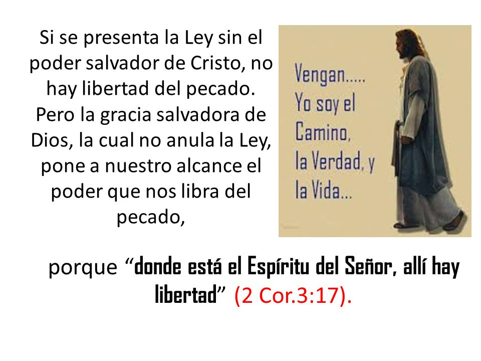 Si se presenta la Ley sin el poder salvador de Cristo, no hay libertad del pecado. Pero la gracia salvadora de Dios, la cual no anula la Ley, pone a n