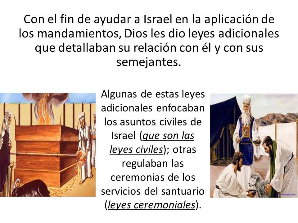 Con el fin de ayudar a Israel en la aplicación de los mandamientos, Dios les dio leyes adicionales que detallaban su relación con él y con sus semejan