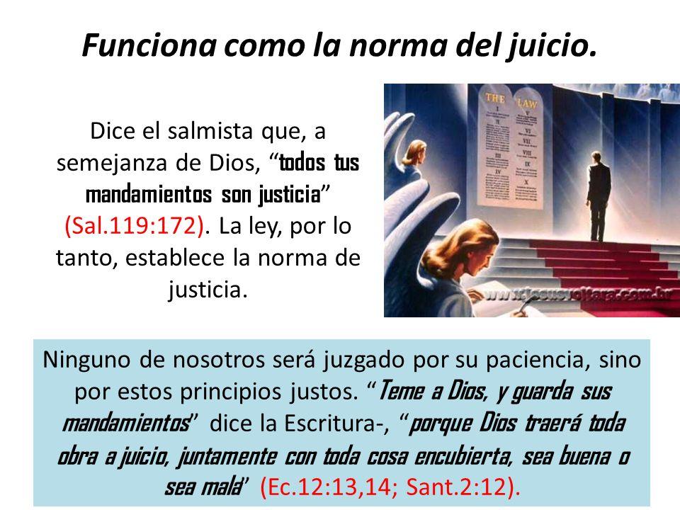 Funciona como la norma del juicio. Dice el salmista que, a semejanza de Dios, todos tus mandamientos son justicia (Sal.119:172). La ley, por lo tanto,