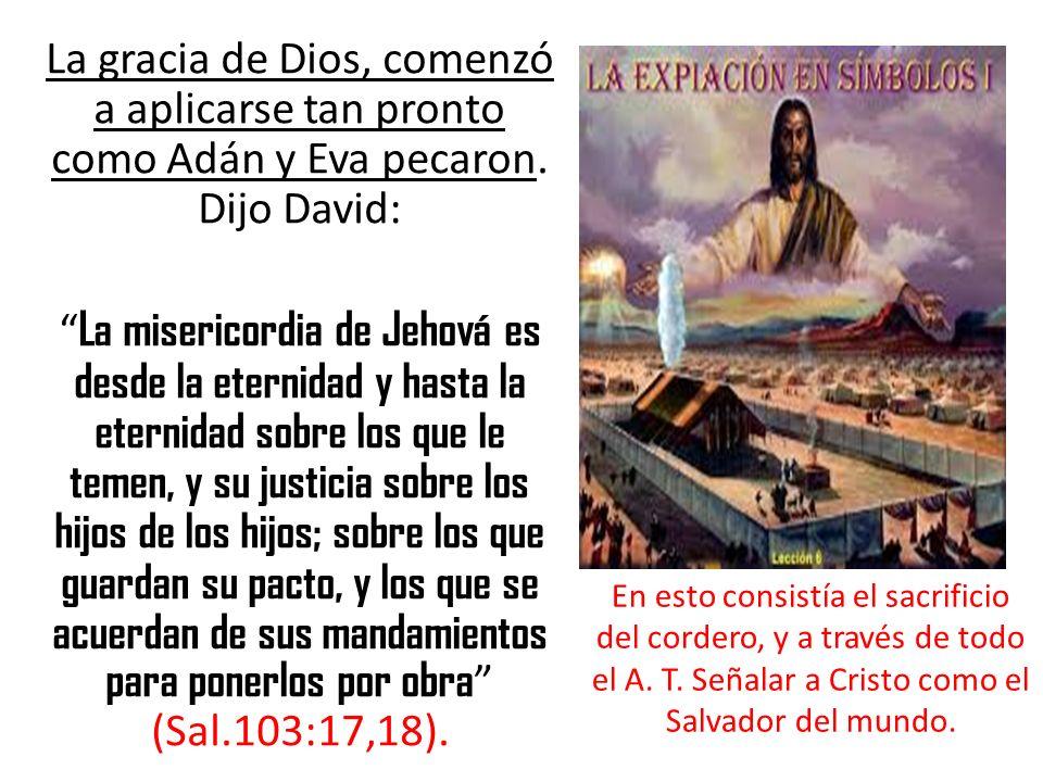 La gracia de Dios, comenzó a aplicarse tan pronto como Adán y Eva pecaron. Dijo David: La misericordia de Jehová es desde la eternidad y hasta la eter