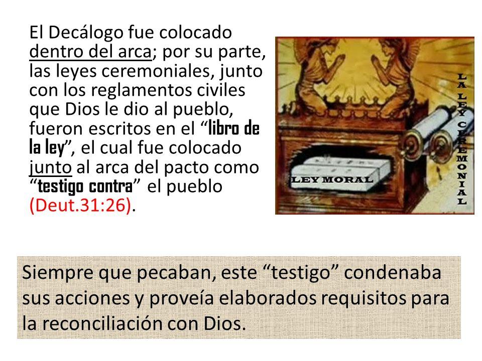El Decálogo fue colocado dentro del arca; por su parte, las leyes ceremoniales, junto con los reglamentos civiles que Dios le dio al pueblo, fueron es