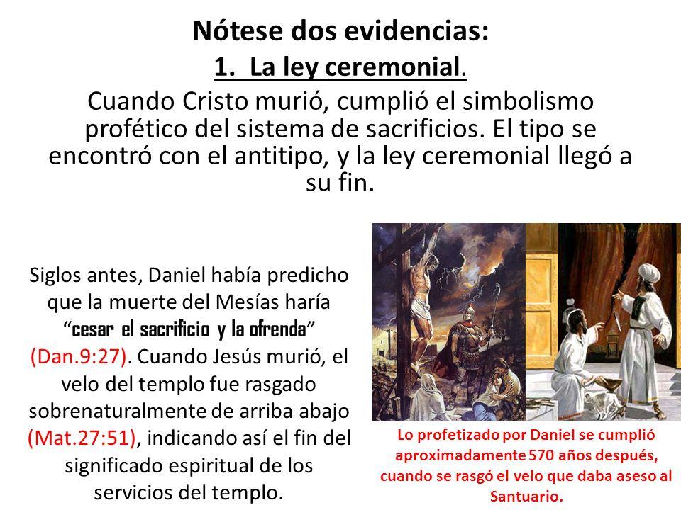 Nótese dos evidencias: 1. La ley ceremonial. Cuando Cristo murió, cumplió el simbolismo profético del sistema de sacrificios. El tipo se encontró con
