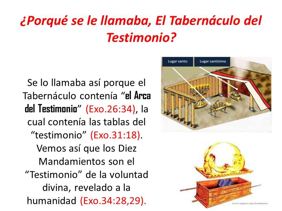 ¿Porqué se le llamaba, El Tabernáculo del Testimonio? Se lo llamaba así porque el Tabernáculo contenía el Arca del Testimonio (Exo.26:34), la cual con