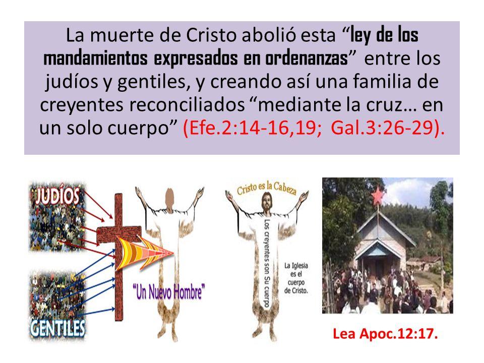 La muerte de Cristo abolió esta ley de los mandamientos expresados en ordenanzas entre los judíos y gentiles, y creando así una familia de creyentes r
