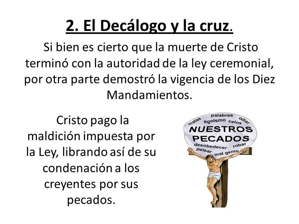 2. El Decálogo y la cruz. Si bien es cierto que la muerte de Cristo terminó con la autoridad de la ley ceremonial, por otra parte demostró la vigencia