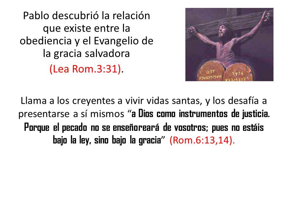 Pablo descubrió la relación que existe entre la obediencia y el Evangelio de la gracia salvadora (Lea Rom.3:31). Llama a los creyentes a vivir vidas s