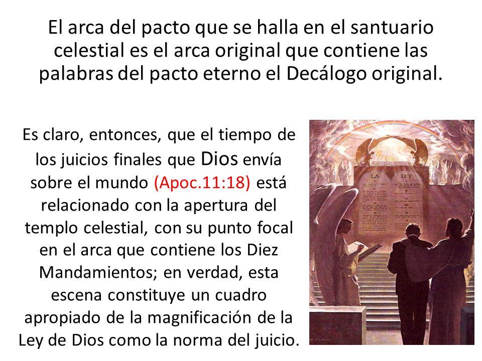 El arca del pacto que se halla en el santuario celestial es el arca original que contiene las palabras del pacto eterno el Decálogo original. Es claro