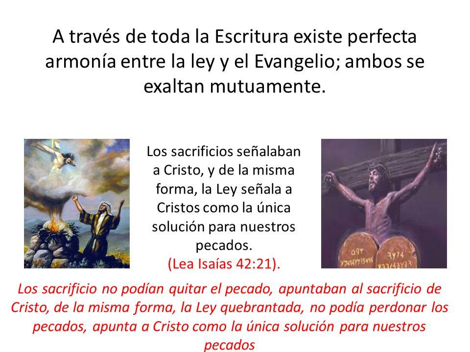 A través de toda la Escritura existe perfecta armonía entre la ley y el Evangelio; ambos se exaltan mutuamente. Los sacrificios señalaban a Cristo, y