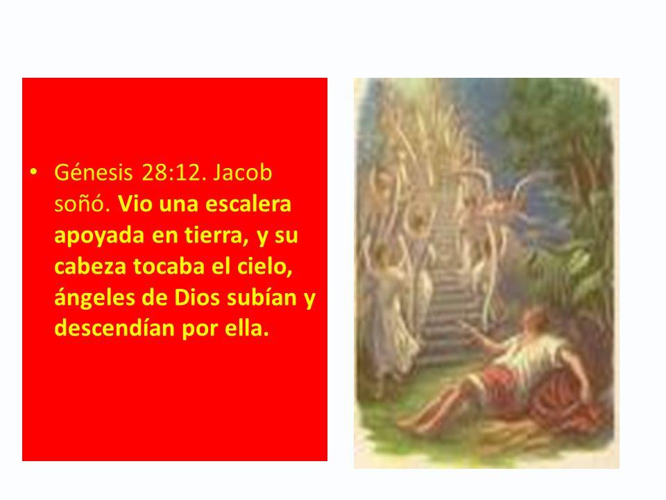 Génesis 28:12. Jacob soñó. Vio una escalera apoyada en tierra, y su cabeza tocaba el cielo, ángeles de Dios subían y descendían por ella.